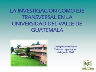 LA INVESTIGACION COMO EJE TRANSVERSAL EN LA UNIVERSIDAD DEL VALLE DE GUATEMALA