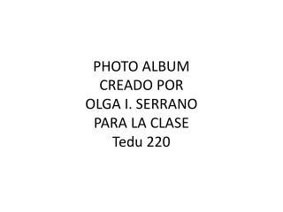 PHOTO ALBUM CREADO POR OLGA I. SERRANO PARA LA CLASE  Tedu  220