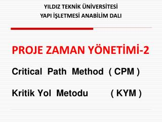 PROJE  ZAMAN Y ÖNETİMİ-2 Critical  Path  Method  ( CPM ) Kritik Yol  Metodu         ( KYM )