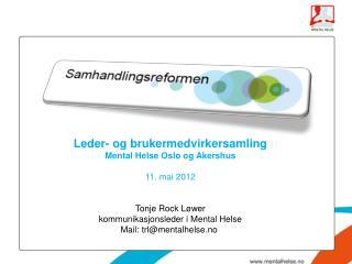 Leder- og brukermedvirkersamling  Mental Helse Oslo og Akershus 11. mai 2012 Tonje Rock Løwer