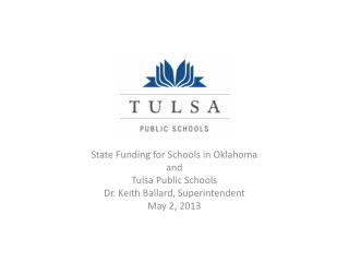 State Funding for Schools in Oklahoma and Tulsa Public Schools Dr. Keith Ballard, Superintendent