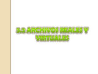 5.2 Archivos reales y virtuales