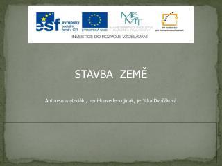 STAVBA  ZEMĚ Autorem materiálu, není-li uvedeno jinak, je Jitka Dvořáková