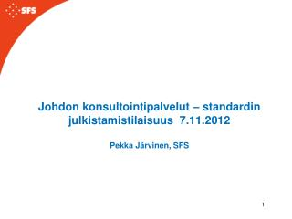 Johdon  konsultointipalvelut – standardin julkistamistilaisuus 7.11.2012 Pekka Järvinen, SFS