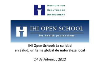 IHI Open School: La calidad  en Salud, un tema global de naturaleza local 14  de  Febrero  , 2012