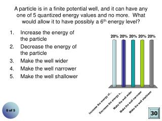 A particle is in a finite potential well, and it can have any one of 5 quantized energy values and no more.  What would