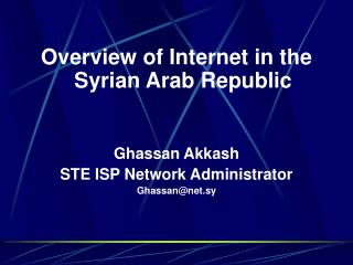 Overview of Internet in the Syrian Arab Republic Ghassan Akkash  STE ISP Network Administrator