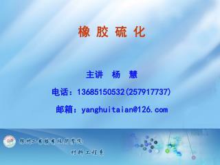 橡 胶 硫 化 主讲 杨  慧 电话: 13685150532(257917737) 邮箱: yanghuitaian@126