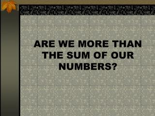 ARE WE MORE THAN THE SUM OF OUR NUMBERS?