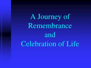 A Journey of Remembrance  and  Celebration of Life