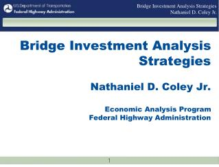 Bridge Investment Analysis Strategies  Nathaniel D. Coley Jr.   Economic Analysis Program  Federal Highway Administratio