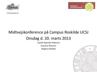 Midtvejskonference  på Campus Roskilde  UCSJ Onsdag d. 20. marts 2013 Lisbeth Kjæreby Pedersen