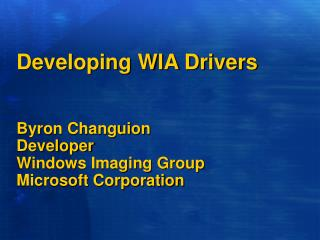 Developing WIA Drivers Byron Changuion Developer Windows Imaging Group Microsoft Corporation