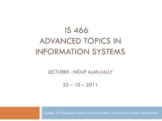 is 466 Advanced topics in information Systems Lecturer : Nouf Almujally 22 – 10 – 2011