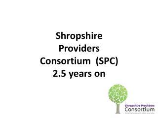 Shropshire Providers Consortium  (SPC) 2.5 years on