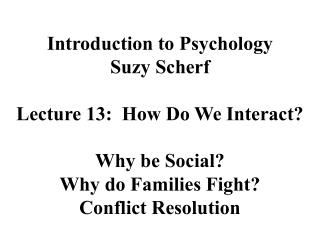 Introduction to Psychology Suzy Scherf Lecture 13:  How Do We Interact? Why be Social?