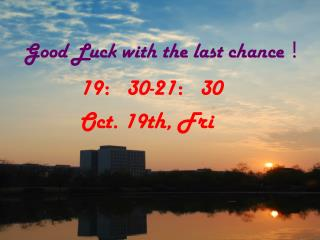 Good Luck with the last chance !