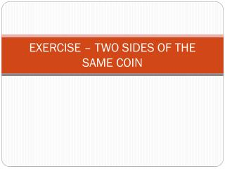 EXERCISE – TWO SIDES OF THE SAME COIN