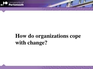 How do organizations cope 	with change?