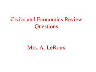 Civics and Economics Review Questions Mrs. A. LeRoux