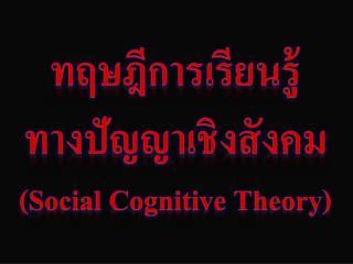 ทฤษฎีการเรียนรู้ ทางปัญญาเชิงสังคม (Social Cognitive Theory)