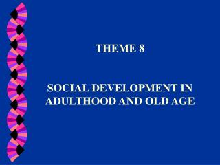THEME 8 SOCIAL DEVELOPMENT IN ADULTHOOD AND OLD AGE