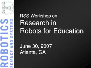 RSS Workshop on Research in  Robots for Education June 30, 2007 Atlanta, GA
