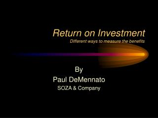 Return on Investment Different ways to measure the benefits