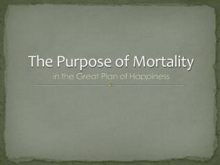 The Purpose of Mortality  in the Great Plan of Happiness