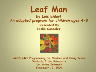 Leaf Man by Lois Ehlert An adapted program for children ages 4-8 Presented By Leslie Gonzalez