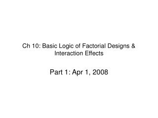 Ch 10: Basic Logic of Factorial Designs &  Interaction Effects