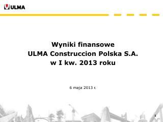 Wyniki finansowe ULMA Construccion Polska S.A. w I kw. 2013 roku 6 maja 2013 r.