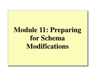 Module 11: Preparing for Schema Modifications