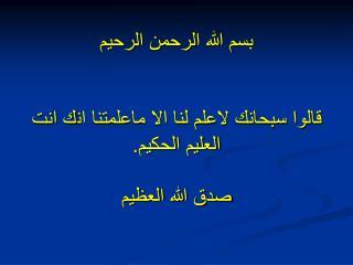 بسم الله الرحمن الرحيم  قالوا سبحانك لاعلم لنا الا ماعلمتنا انك انت العليم الحكيم. صدق الله العظيم
