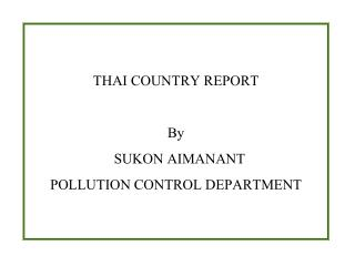 THAI COUNTRY REPORT  By   SUKON AIMANANT POLLUTION CONTROL DEPARTMENT