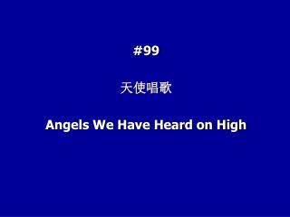 #99 ???? Angels We Have Heard on High