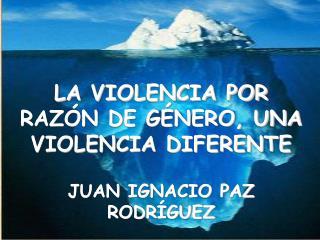 LA VIOLENCIA POR RAZÓN DE GÉNERO, UNA VIOLENCIA DIFERENTE JUAN IGNACIO PAZ RODRÍGUEZ