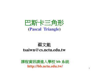 巴斯卡三角形 ( Pascal  Triangle ) 蔡文能 tsaiwn@cs.nctu.tw