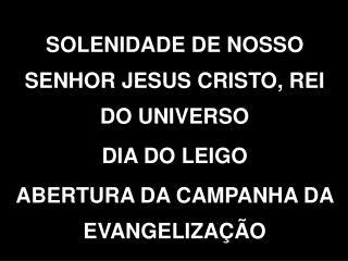 SOLENIDADE DE NOSSO SENHOR JESUS CRISTO, REI DO UNIVERSO DIA DO LEIGO