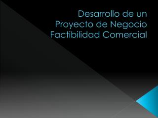 Desarrollo de  un Proyecto  de Negocio Factibilidad  Comercial