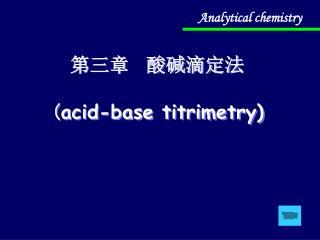 第三章  酸碱滴定法 ( acid-base titrimetry)