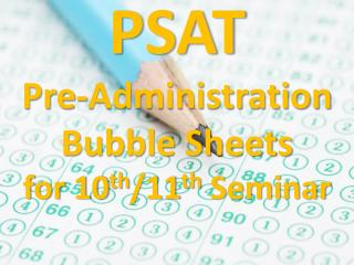 PSAT Pre-Administration Bubble Sheets for 10 th /11 th  Seminar