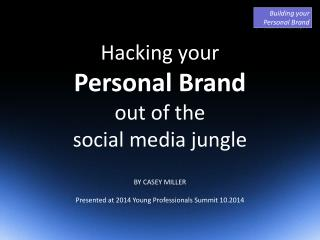 Hacking your Personal Brand out of the social media jungle BY CASEY MILLER