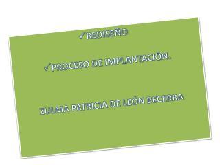 REDISEÑO . PROCESO DE IMPLANTACIÓN. ZULMA PATRICIA DE LEÓN BECERRA