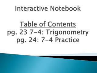 Interactive Notebook Table of Contents pg. 23 7-4: Trigonometry pg. 24: 7-4 Practice