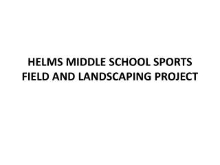 HELMS MIDDLE SCHOOL  SPORTS FIELD AND LANDSCAPING PROJECT