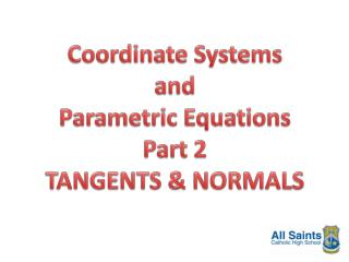 Coordinate Systems and Parametric  Equations Part 2 TANGENTS & NORMALS