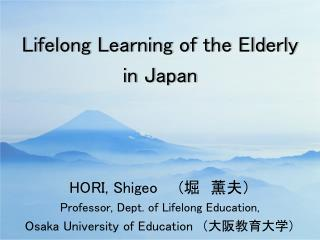 HORI, Shigeo ( 堀 薫夫) Professor, Dept. of Lifelong Education,