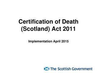 Certification of Death (Scotland) Act 2011 Implementation  April  2015