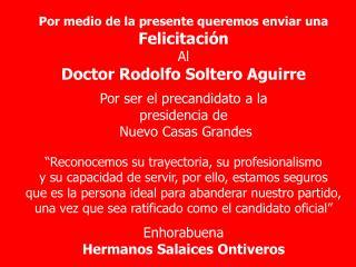 Por medio de la presente queremos enviar una Felicitación  Al  Doctor Rodolfo Soltero Aguirre